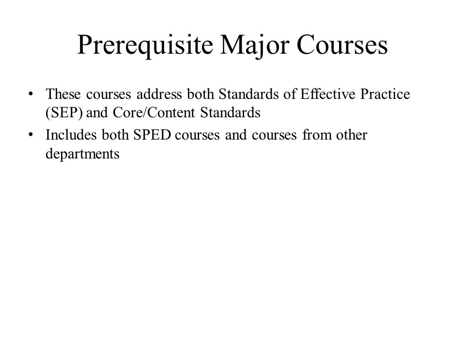 Prerequisite Major Courses These courses address both Standards of Effective Practice (SEP) and Core/Content Standards Includes both SPED courses and courses from other departments