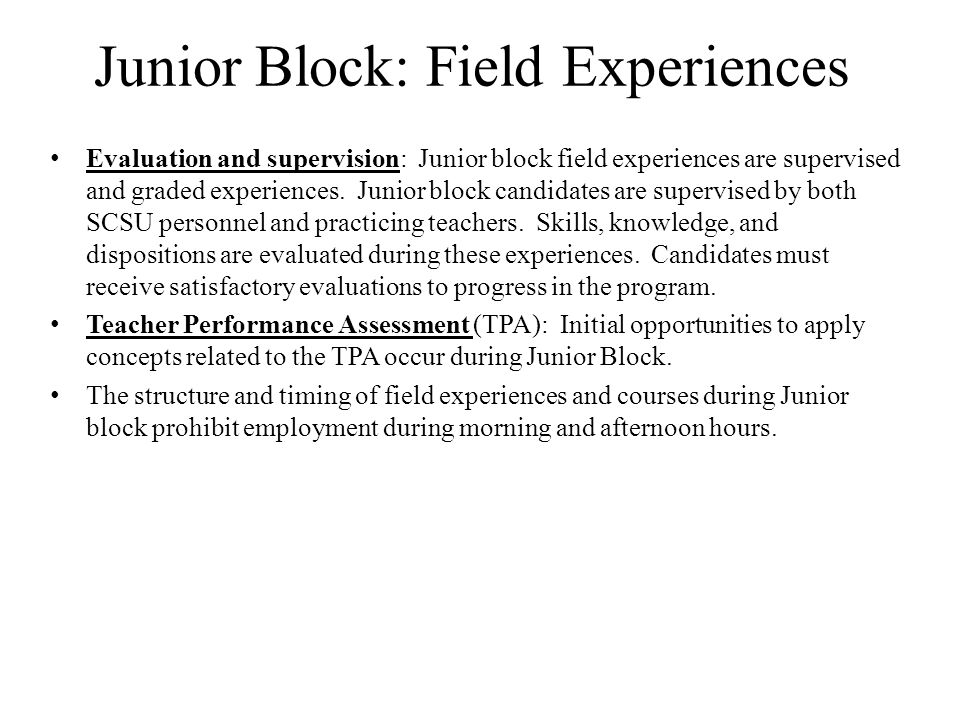 Junior Block: Field Experiences Evaluation and supervision: Junior block field experiences are supervised and graded experiences.