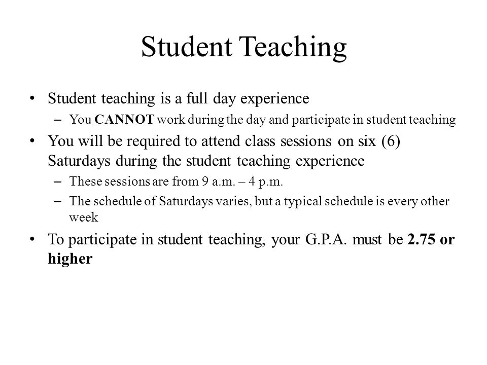 Student Teaching Student teaching is a full day experience – You CANNOT work during the day and participate in student teaching You will be required to attend class sessions on six (6) Saturdays during the student teaching experience – These sessions are from 9 a.m.
