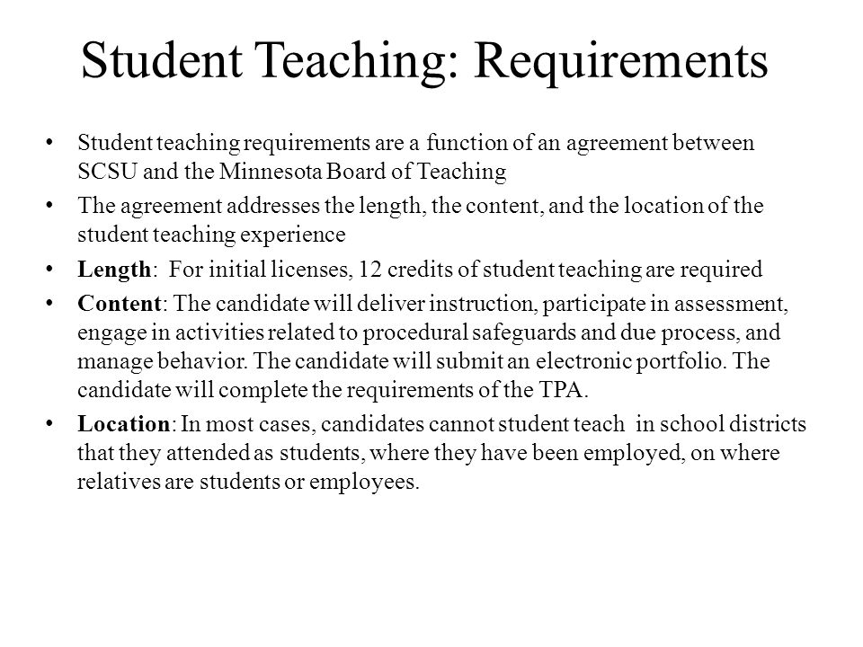 Student Teaching: Requirements Student teaching requirements are a function of an agreement between SCSU and the Minnesota Board of Teaching The agreement addresses the length, the content, and the location of the student teaching experience Length: For initial licenses, 12 credits of student teaching are required Content: The candidate will deliver instruction, participate in assessment, engage in activities related to procedural safeguards and due process, and manage behavior.