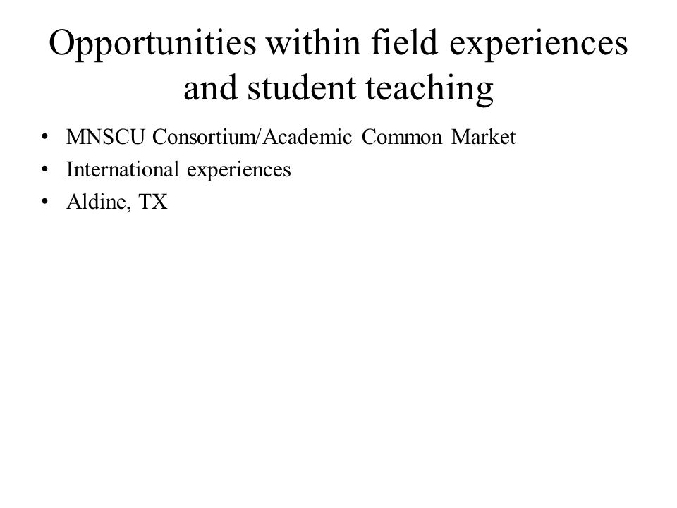 Opportunities within field experiences and student teaching MNSCU Consortium/Academic Common Market International experiences Aldine, TX