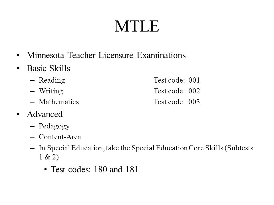 Minnesota Teacher Licensure Examinations Basic Skills – Reading Test code: 001 – Writing Test code: 002 – Mathematics Test code: 003 Advanced – Pedagogy – Content-Area – In Special Education, take the Special Education Core Skills (Subtests 1 & 2) Test codes: 180 and 181