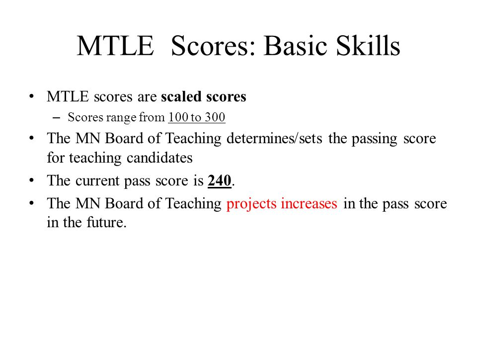 MTLE Scores: Basic Skills MTLE scores are scaled scores – Scores range from 100 to 300 The MN Board of Teaching determines/sets the passing score for teaching candidates The current pass score is 240.