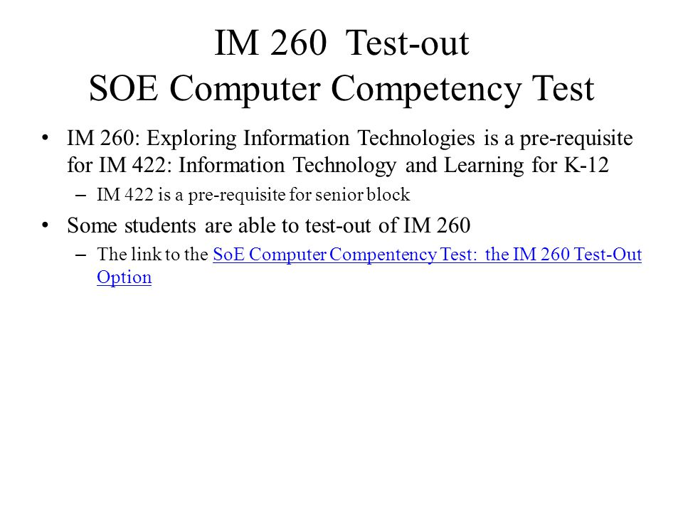 IM 260 Test-out SOE Computer Competency Test IM 260: Exploring Information Technologies is a pre-requisite for IM 422: Information Technology and Learning for K-12 – IM 422 is a pre-requisite for senior block Some students are able to test-out of IM 260 – The link to the SoE Computer Compentency Test: the IM 260 Test-Out OptionSoE Computer Compentency Test: the IM 260 Test-Out Option