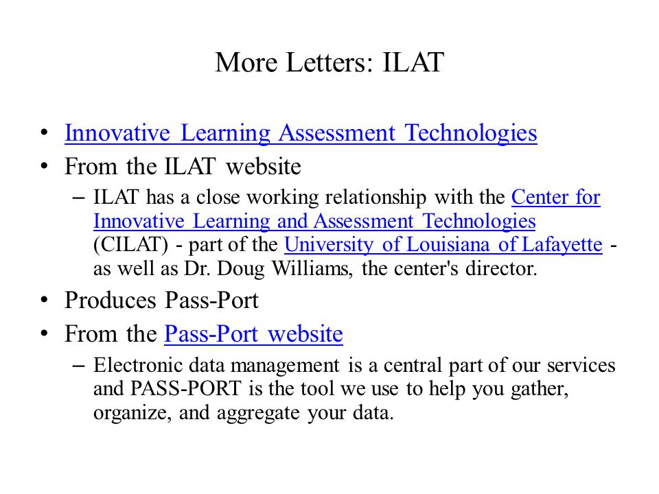 More Letters: ILAT Innovative Learning Assessment Technologies From the ILAT website – ILAT has a close working relationship with the Center for Innovative Learning and Assessment Technologies (CILAT) - part of the University of Louisiana of Lafayette - as well as Dr.