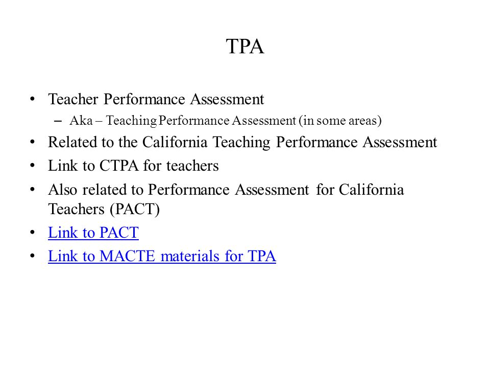 TPA Teacher Performance Assessment – Aka – Teaching Performance Assessment (in some areas) Related to the California Teaching Performance Assessment Link to CTPA for teachers Also related to Performance Assessment for California Teachers (PACT) Link to PACT Link to MACTE materials for TPA