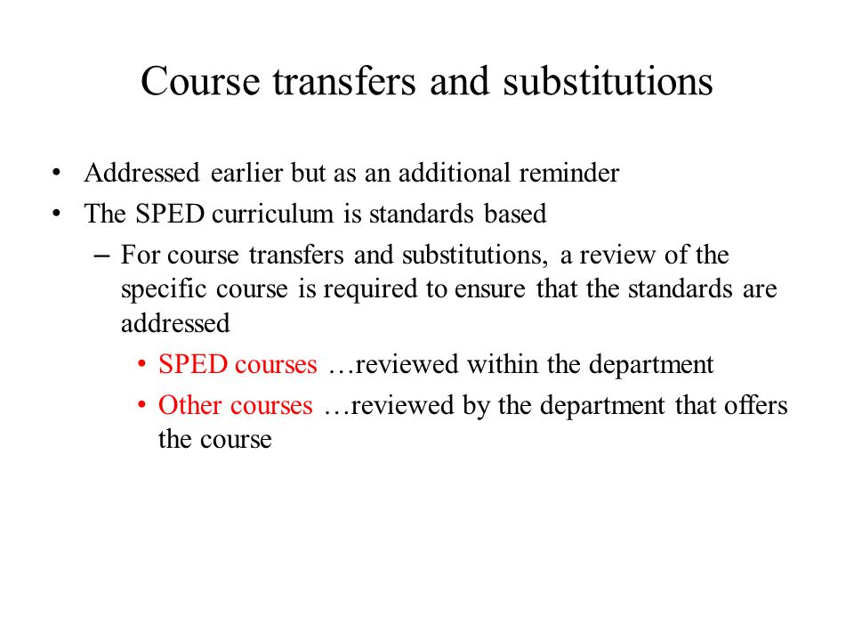 Course transfers and substitutions Addressed earlier but as an additional reminder The SPED curriculum is standards based – For course transfers and substitutions, a review of the specific course is required to ensure that the standards are addressed SPED courses …reviewed within the department Other courses …reviewed by the department that offers the course