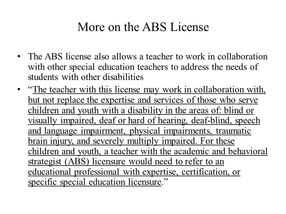 More on the ABS License The ABS license also allows a teacher to work in collaboration with other special education teachers to address the needs of students with other disabilities The teacher with this license may work in collaboration with, but not replace the expertise and services of those who serve children and youth with a disability in the areas of: blind or visually impaired, deaf or hard of hearing, deaf-blind, speech and language impairment, physical impairments, traumatic brain injury, and severely multiply impaired.