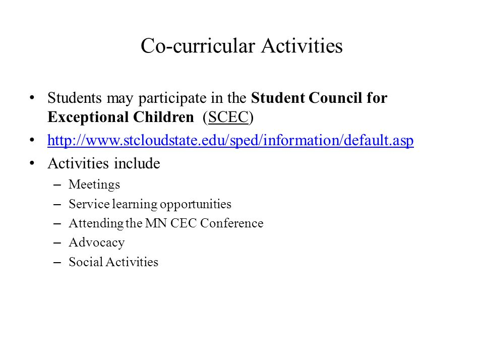 Co-curricular Activities Students may participate in the Student Council for Exceptional Children (SCEC) http://www.stcloudstate.edu/sped/information/default.asp Activities include – Meetings – Service learning opportunities – Attending the MN CEC Conference – Advocacy – Social Activities