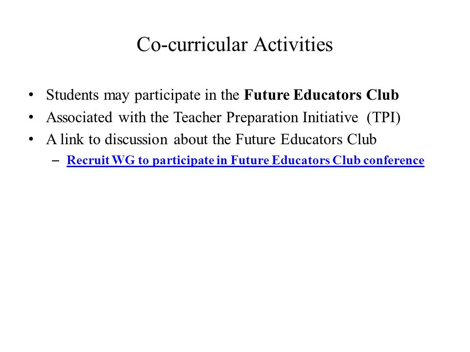 Co-curricular Activities Students may participate in the Future Educators Club Associated with the Teacher Preparation Initiative (TPI) A link to discussion about the Future Educators Club – Recruit WG to participate in Future Educators Club conference Recruit WG to participate in Future Educators Club conference
