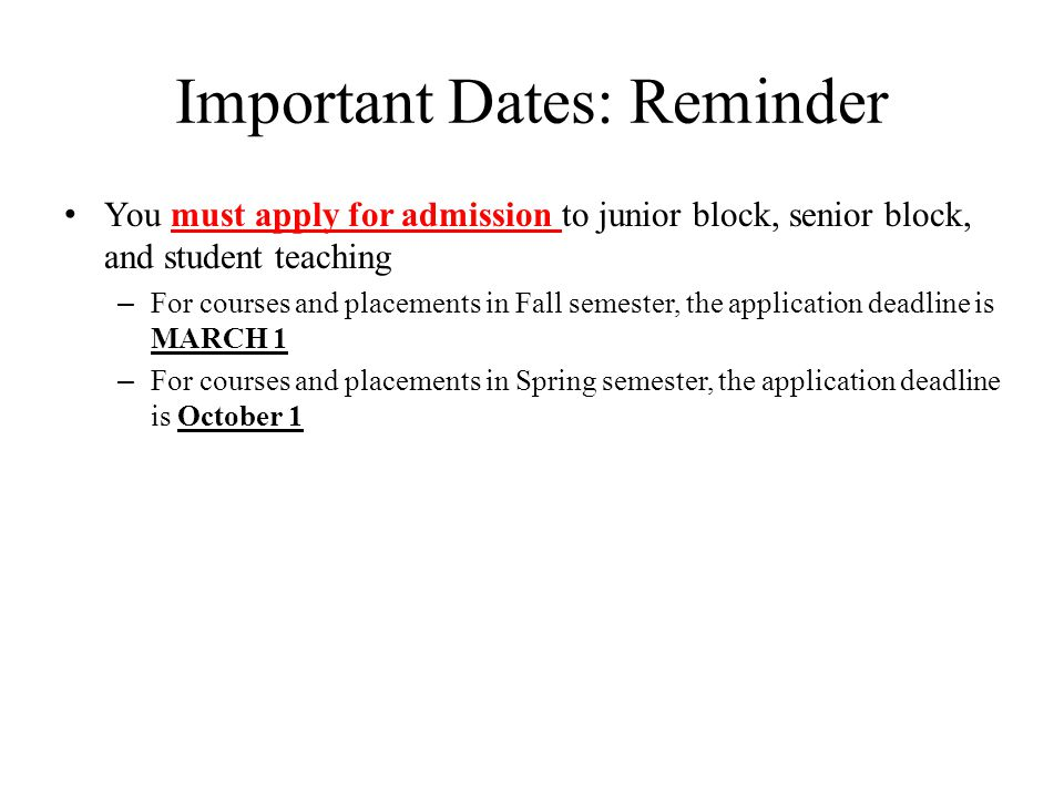 Important Dates: Reminder You must apply for admission to junior block, senior block, and student teaching – For courses and placements in Fall semester, the application deadline is MARCH 1 – For courses and placements in Spring semester, the application deadline is October 1