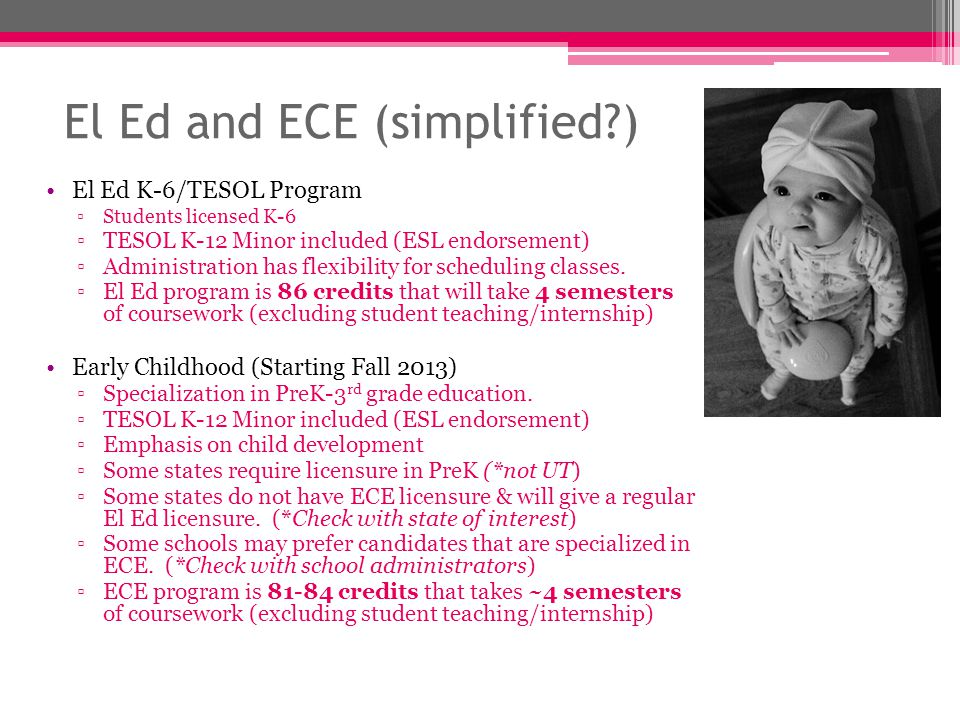 El Ed and ECE (simplified ) El Ed K-6/TESOL Program ▫Students licensed K-6 ▫TESOL K-12 Minor included (ESL endorsement) ▫Administration has flexibility for scheduling classes.