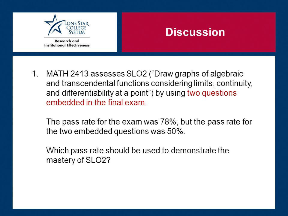 Discussion 1.MATH 2413 assesses SLO2 ( Draw graphs of algebraic and transcendental functions considering limits, continuity, and differentiability at a point ) by using two questions embedded in the final exam.