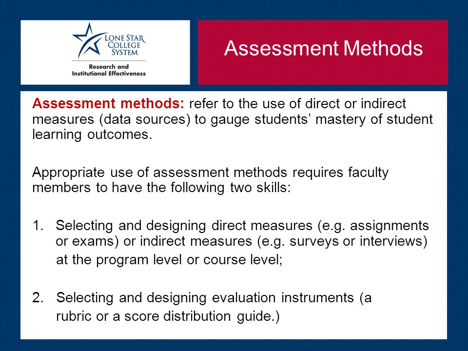 Assessment Methods Assessment methods: refer to the use of direct or indirect measures (data sources) to gauge students' mastery of student learning outcomes.