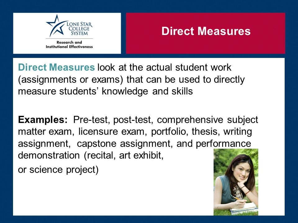 Direct Measures Direct Measures look at the actual student work (assignments or exams) that can be used to directly measure students' knowledge and skills Examples: Pre-test, post-test, comprehensive subject matter exam, licensure exam, portfolio, thesis, writing assignment, capstone assignment, and performance demonstration (recital, art exhibit, or science project)