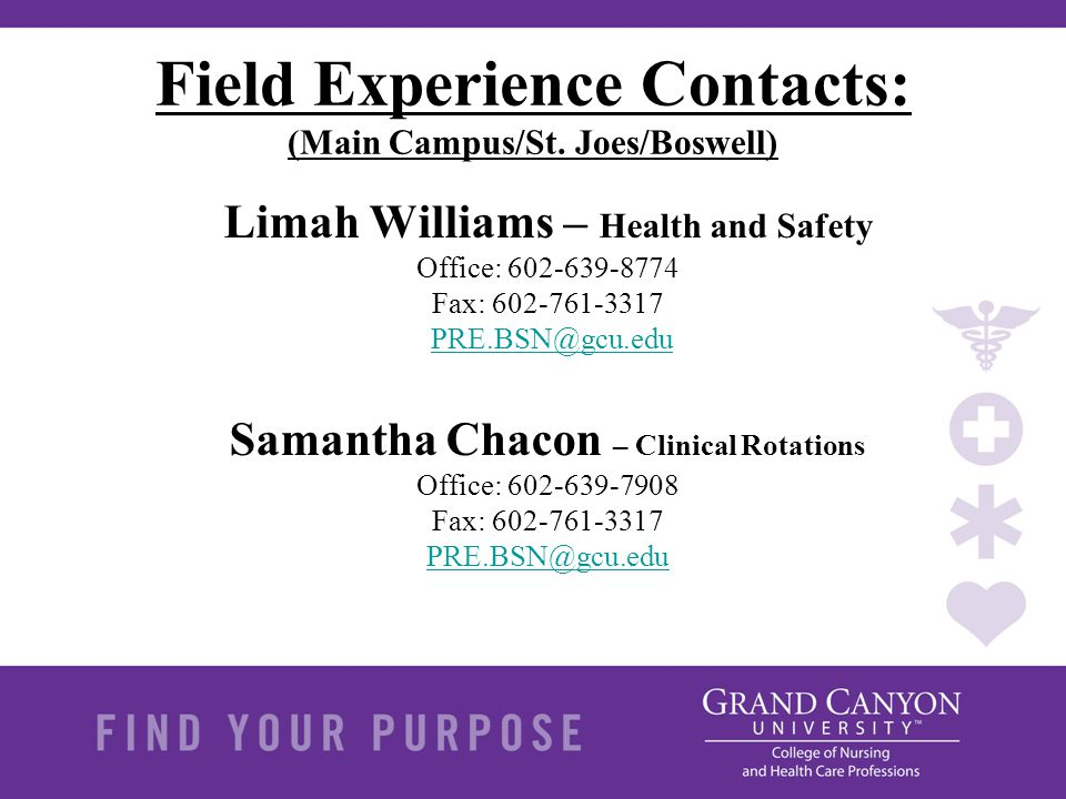 Field Experience Contacts: (Main Campus/St. Joes/Boswell) Limah Williams – Health and Safety Office: 602-639-8774 Fax: 602-761-3317 PRE.BSN@gcu.eduPRE