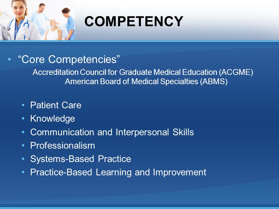 "COMPETENCY ""Core Competencies"" Accreditation Council for Graduate Medical Education (ACGME) American Board of Medical Specialties (ABMS) Patient Care"