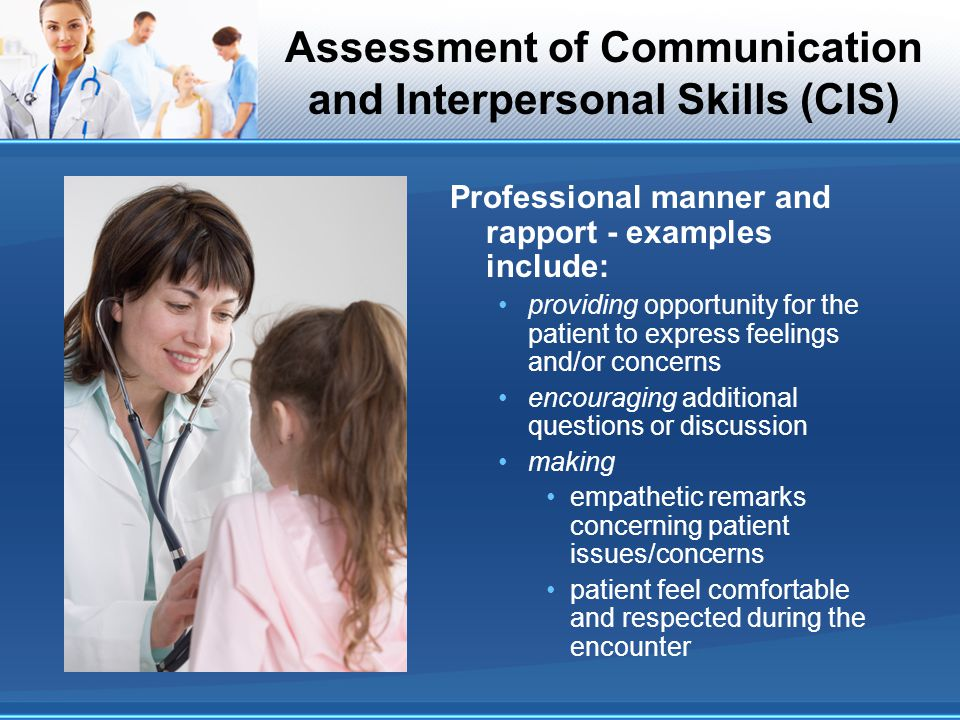 Assessment of Communication and Interpersonal Skills (CIS) Professional manner and rapport - examples include: providing opportunity for the patient t