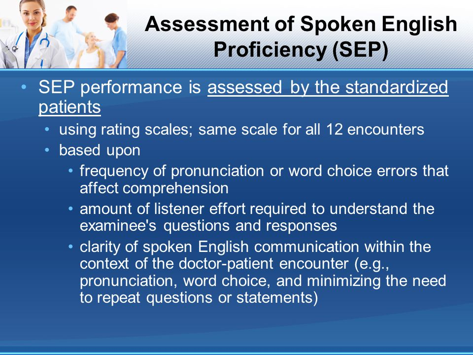 Assessment of Spoken English Proficiency (SEP) SEP performance is assessed by the standardized patients using rating scales; same scale for all 12 enc