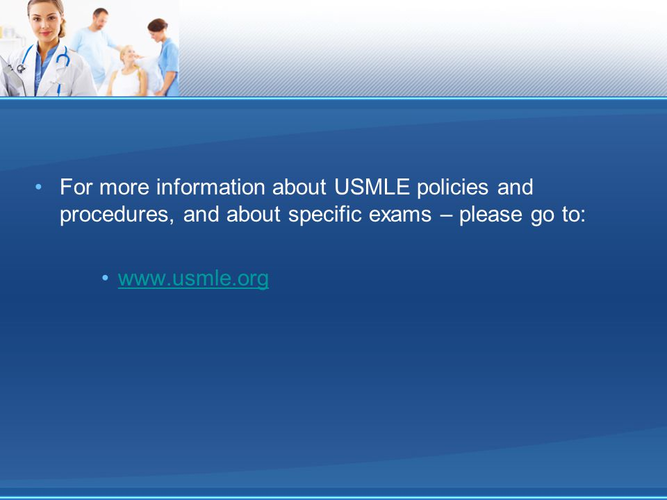 For more information about USMLE policies and procedures, and about specific exams – please go to: www.usmle.org