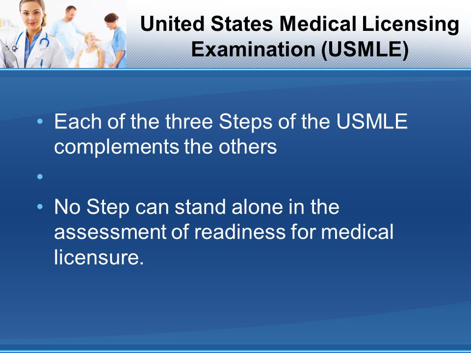 United States Medical Licensing Examination (USMLE) Each of the three Steps of the USMLE complements the others No Step can stand alone in the assessm