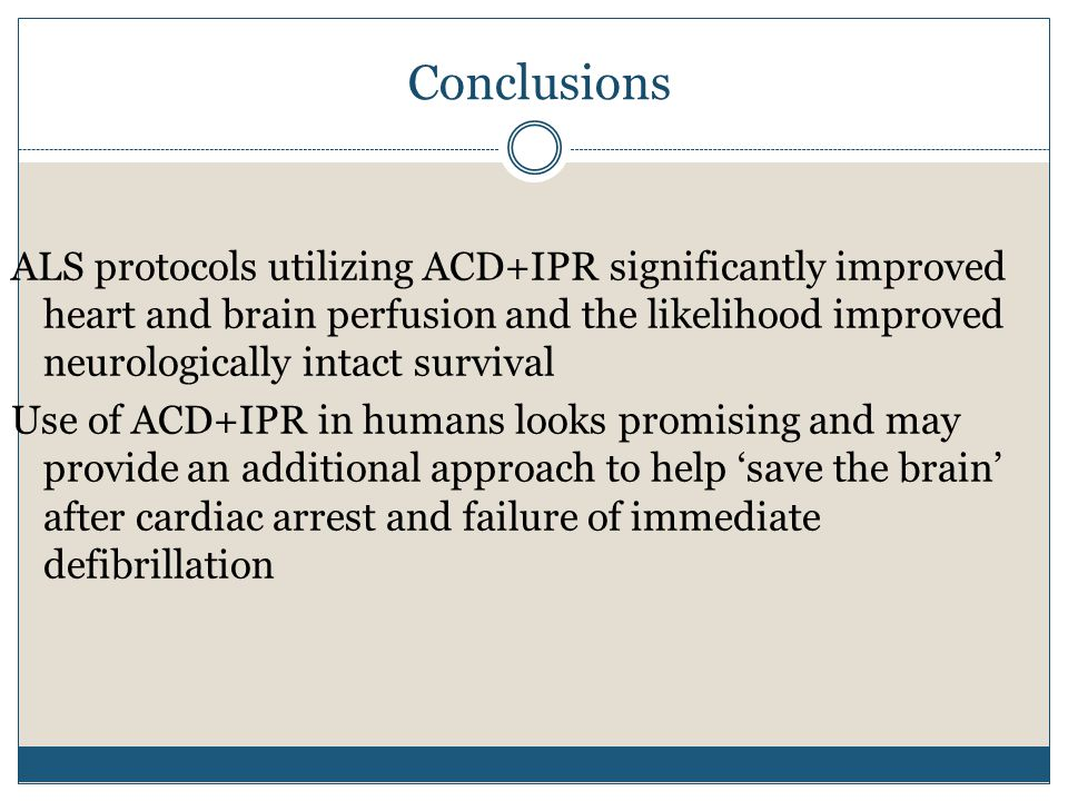 Conclusions ALS protocols utilizing ACD+IPR significantly improved heart and brain perfusion and the likelihood improved neurologically intact survival Use of ACD+IPR in humans looks promising and may provide an additional approach to help 'save the brain' after cardiac arrest and failure of immediate defibrillation