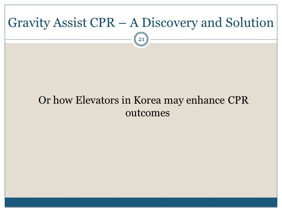 Gravity Assist CPR – A Discovery and Solution Or how Elevators in Korea may enhance CPR outcomes 21