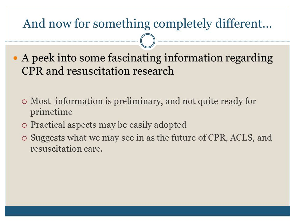 And now for something completely different… A peek into some fascinating information regarding CPR and resuscitation research  Most information is preliminary, and not quite ready for primetime  Practical aspects may be easily adopted  Suggests what we may see in as the future of CPR, ACLS, and resuscitation care.