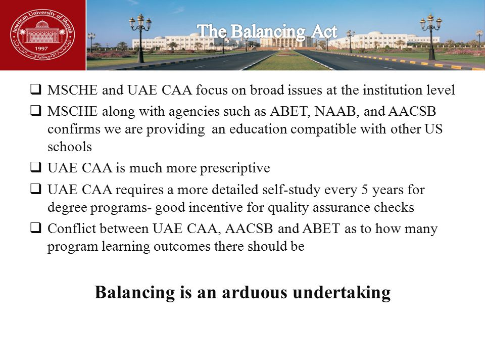  MSCHE and UAE CAA focus on broad issues at the institution level  MSCHE along with agencies such as ABET, NAAB, and AACSB confirms we are providing an education compatible with other US schools  UAE CAA is much more prescriptive  UAE CAA requires a more detailed self-study every 5 years for degree programs- good incentive for quality assurance checks  Conflict between UAE CAA, AACSB and ABET as to how many program learning outcomes there should be Balancing is an arduous undertaking