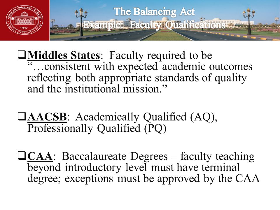  Middles States: Faculty required to be …consistent with expected academic outcomes reflecting both appropriate standards of quality and the institutional mission.  AACSB: Academically Qualified (AQ), Professionally Qualified (PQ)  CAA: Baccalaureate Degrees – faculty teaching beyond introductory level must have terminal degree; exceptions must be approved by the CAA