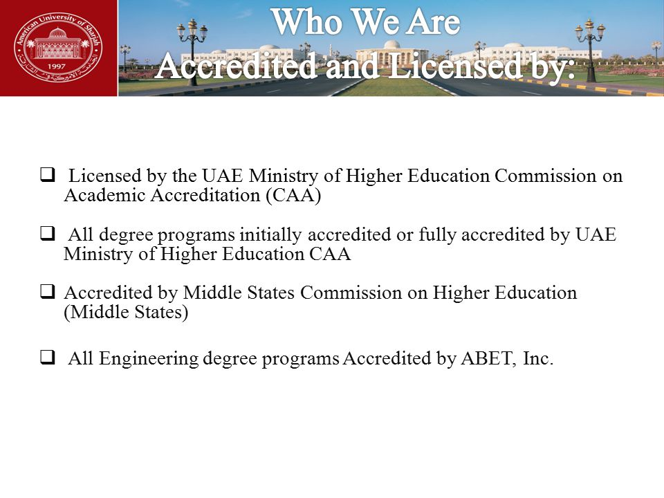  Licensed by the UAE Ministry of Higher Education Commission on Academic Accreditation (CAA)  All degree programs initially accredited or fully accredited by UAE Ministry of Higher Education CAA  Accredited by Middle States Commission on Higher Education (Middle States)  All Engineering degree programs Accredited by ABET, Inc.
