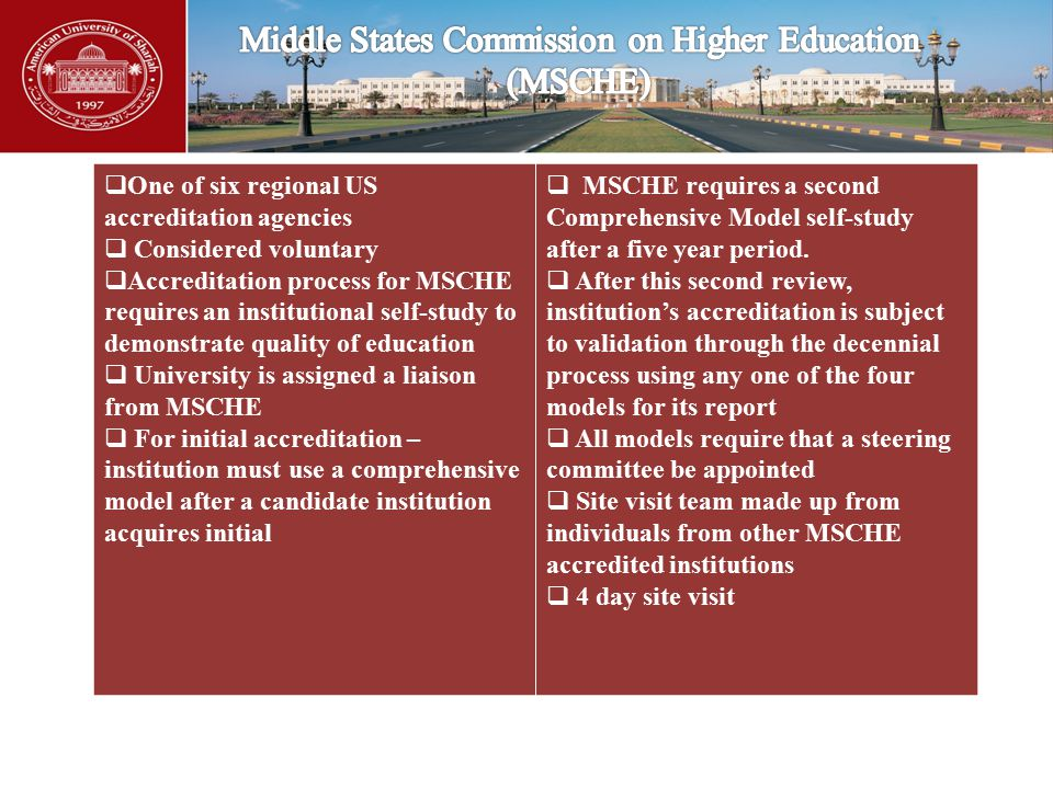  One of six regional US accreditation agencies  Considered voluntary  Accreditation process for MSCHE requires an institutional self-study to demonstrate quality of education  University is assigned a liaison from MSCHE  For initial accreditation – institution must use a comprehensive model after a candidate institution acquires initial  MSCHE requires a second Comprehensive Model self-study after a five year period.