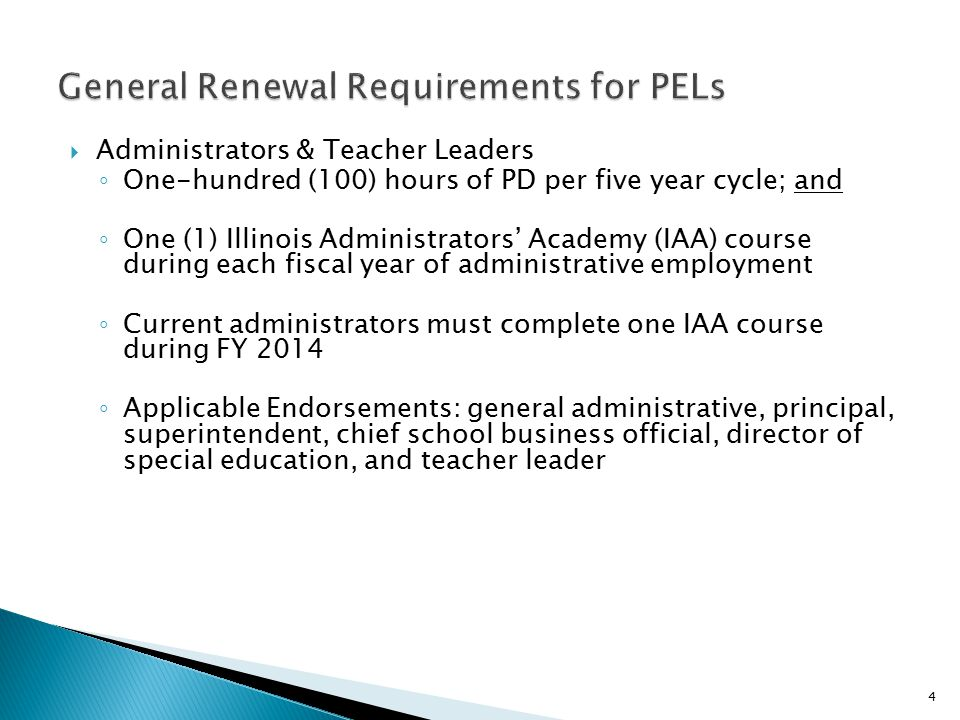  Administrators & Teacher Leaders ◦ One-hundred (100) hours of PD per five year cycle; and ◦ One (1) Illinois Administrators' Academy (IAA) course during each fiscal year of administrative employment ◦ Current administrators must complete one IAA course during FY 2014 ◦ Applicable Endorsements: general administrative, principal, superintendent, chief school business official, director of special education, and teacher leader 4