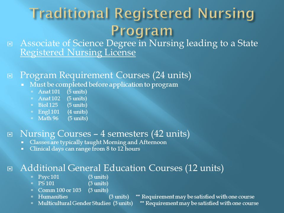  Associate of Science Degree in Nursing leading to a State Registered Nursing License  Program Requirement Courses (24 units)  Must be completed before application to program  Anat 101 (5 units)  Anat 102 (5 units)  Biol 125 (5 units)  Engl 101 (4 units)  Math 96 (5 units)  Nursing Courses – 4 semesters (42 units)  Classes are typically taught Morning and Afternoon  Clinical days can range from 8 to 12 hours  Additional General Education Courses (12 units)  Psyc 101(3 units)  PS 101(3 units)  Comm 100 or 103(3 units)  Humanities (3 units) ** Requirement may be satisfied with one course  Multicultural Gender Studies (3 units) ** Requirement may be satisfied with one course