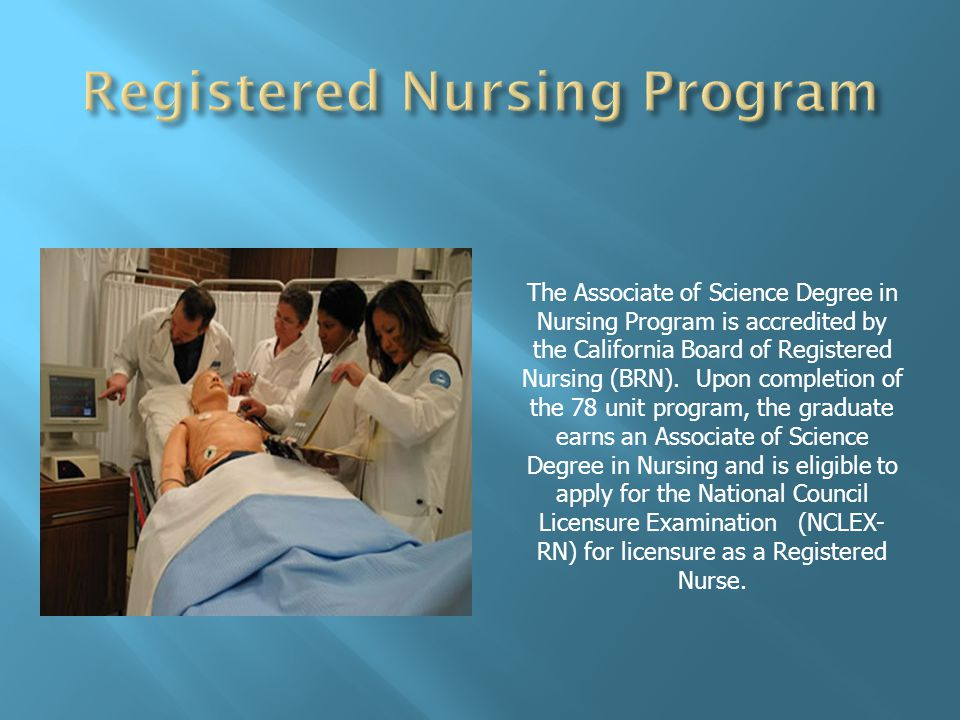 The Associate of Science Degree in Nursing Program is accredited by the California Board of Registered Nursing (BRN).