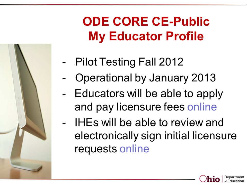 ODE CORE CE-Public My Educator Profile - Pilot Testing Fall 2012 - Operational by January 2013 -Educators will be able to apply and pay licensure fees online -IHEs will be able to review and electronically sign initial licensure requests online