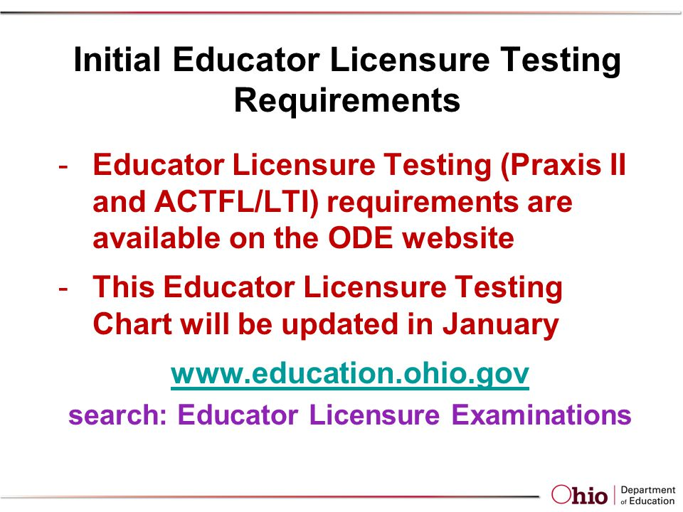 Initial Educator Licensure Testing Requirements -Educator Licensure Testing (Praxis II and ACTFL/LTI) requirements are available on the ODE website -This Educator Licensure Testing Chart will be updated in January www.education.ohio.gov search: Educator Licensure Examinations