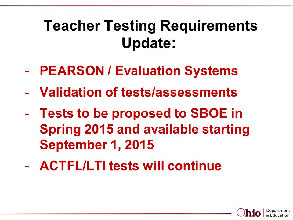 Teacher Testing Requirements Update: -PEARSON / Evaluation Systems -Validation of tests/assessments -Tests to be proposed to SBOE in Spring 2015 and available starting September 1, 2015 -ACTFL/LTI tests will continue