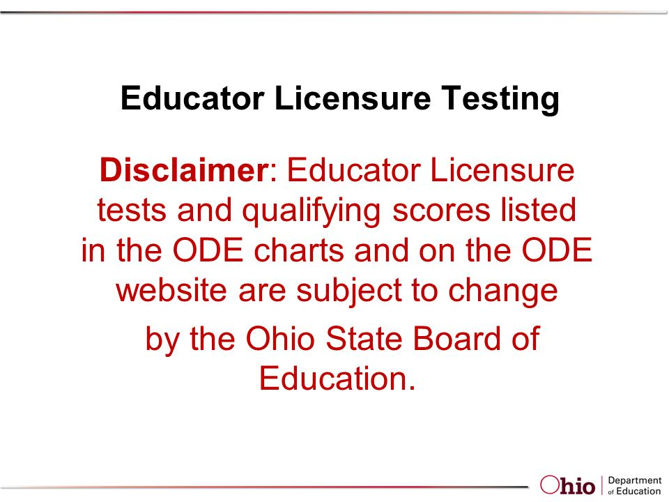 Educator Licensure Testing Disclaimer: Educator Licensure tests and qualifying scores listed in the ODE charts and on the ODE website are subject to change by the Ohio State Board of Education.