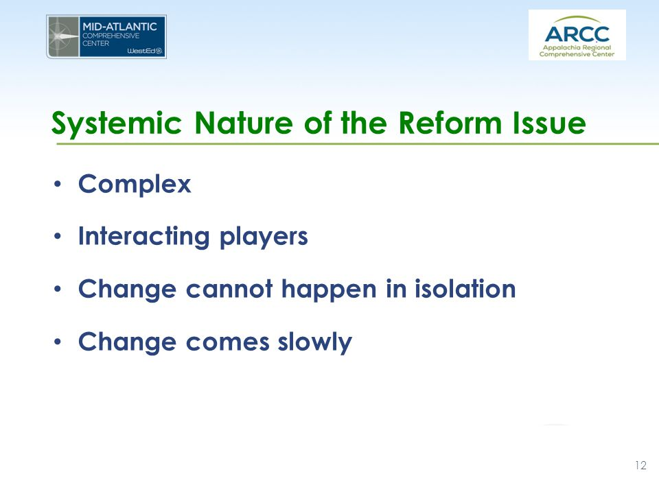 Systemic Nature of the Reform Issue Complex Interacting players Change cannot happen in isolation Change comes slowly 12