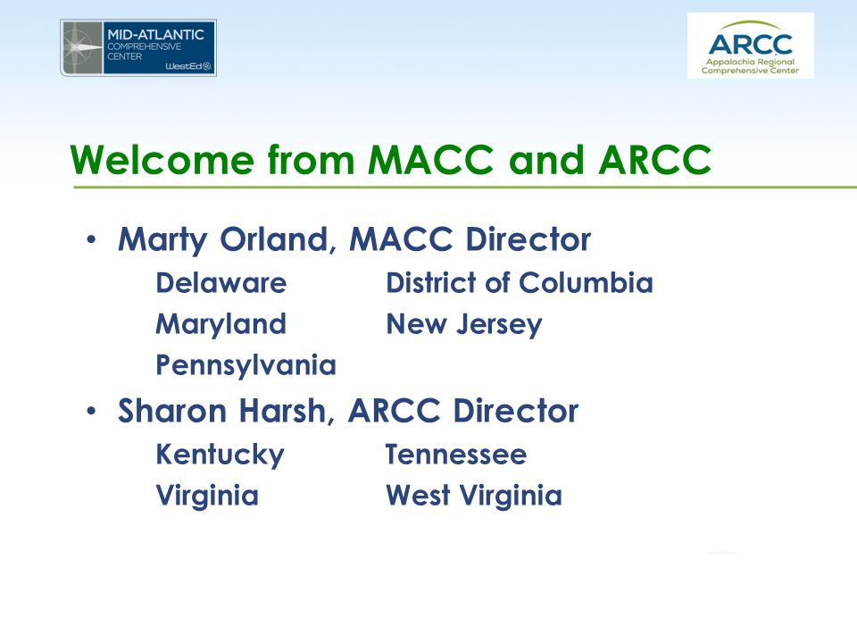 Welcome from MACC and ARCC Marty Orland, MACC Director DelawareDistrict of Columbia MarylandNew Jersey Pennsylvania Sharon Harsh, ARCC Director Kentuc