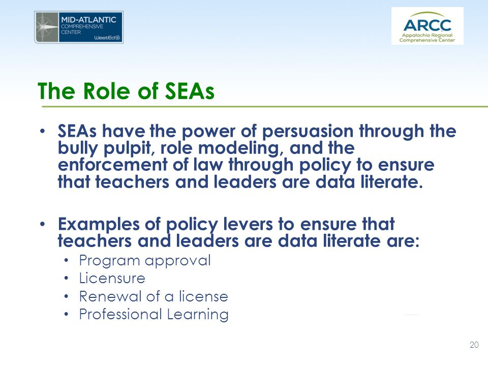 The Role of SEAs SEAs have the power of persuasion through the bully pulpit, role modeling, and the enforcement of law through policy to ensure that teachers and leaders are data literate.