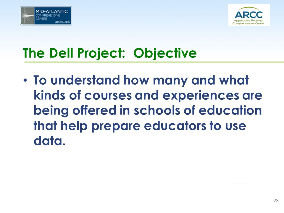 The Dell Project: Objective To understand how many and what kinds of courses and experiences are being offered in schools of education that help prepare educators to use data.