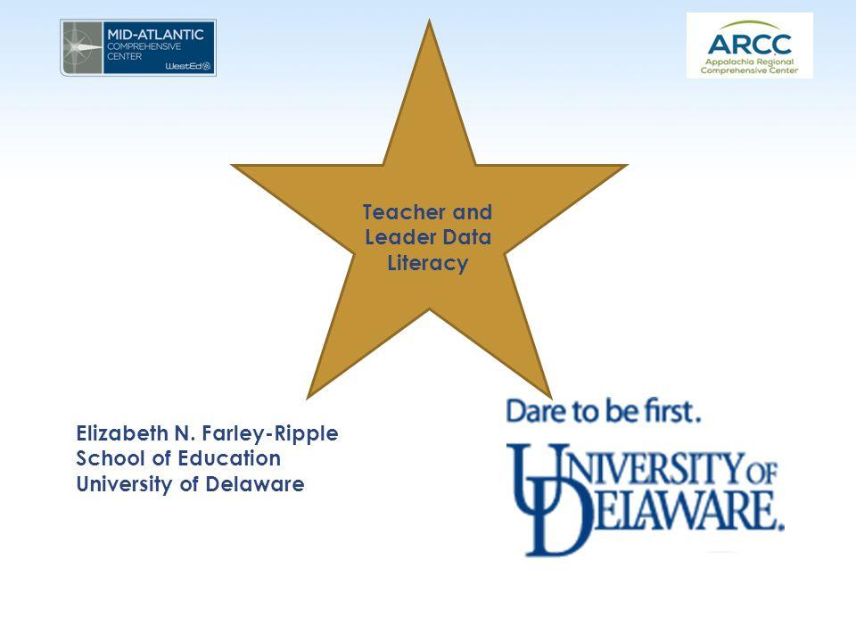 Teacher and Leader Data Literacy Elizabeth N. Farley-Ripple School of Education University of Delaware