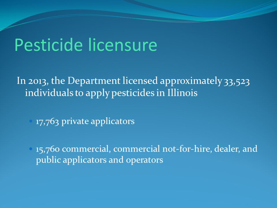 Pesticide licensure In 2013, the Department licensed approximately 33,523 individuals to apply pesticides in Illinois 17,763 private applicators 15,760 commercial, commercial not-for-hire, dealer, and public applicators and operators