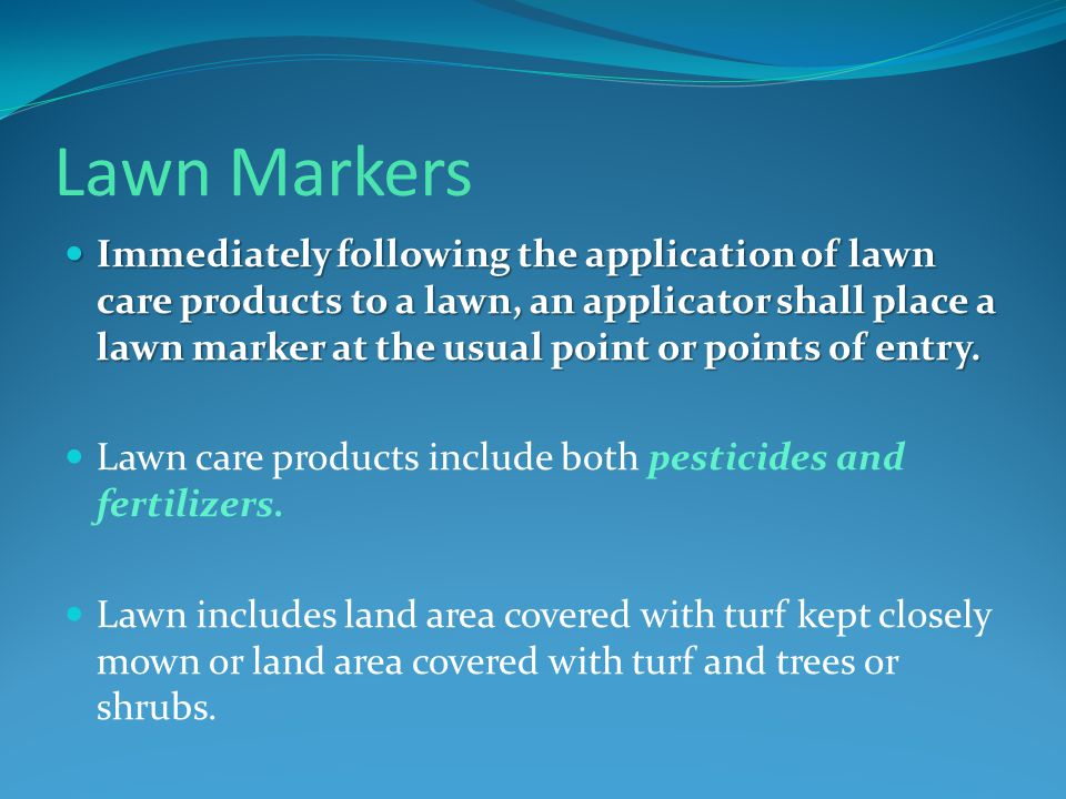 Lawn Markers Immediately following the application of lawn care products to a lawn, an applicator shall place a lawn marker at the usual point or points of entry.