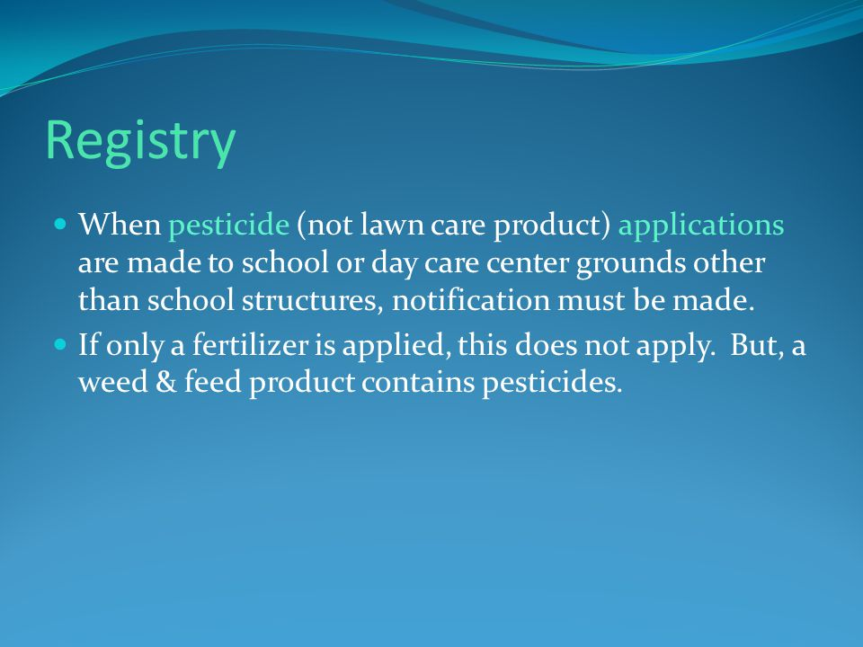 Registry When pesticide (not lawn care product) applications are made to school or day care center grounds other than school structures, notification must be made.