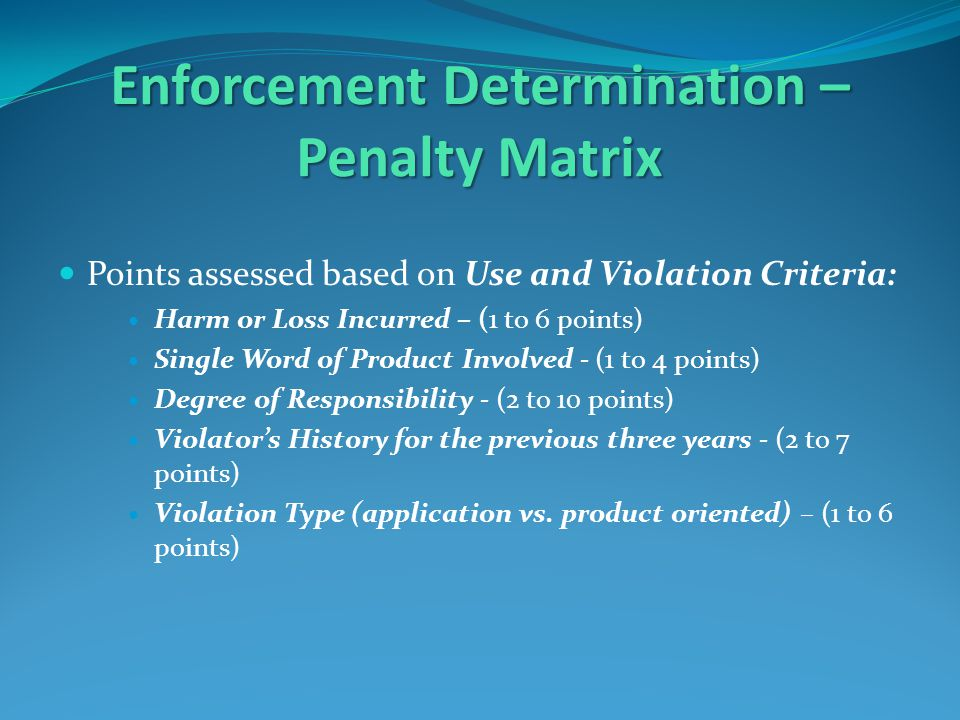 Enforcement Determination – Penalty Matrix Points assessed based on Use and Violation Criteria: Harm or Loss Incurred – (1 to 6 points) Single Word of Product Involved - (1 to 4 points) Degree of Responsibility - (2 to 10 points) Violator's History for the previous three years - (2 to 7 points) Violation Type (application vs.