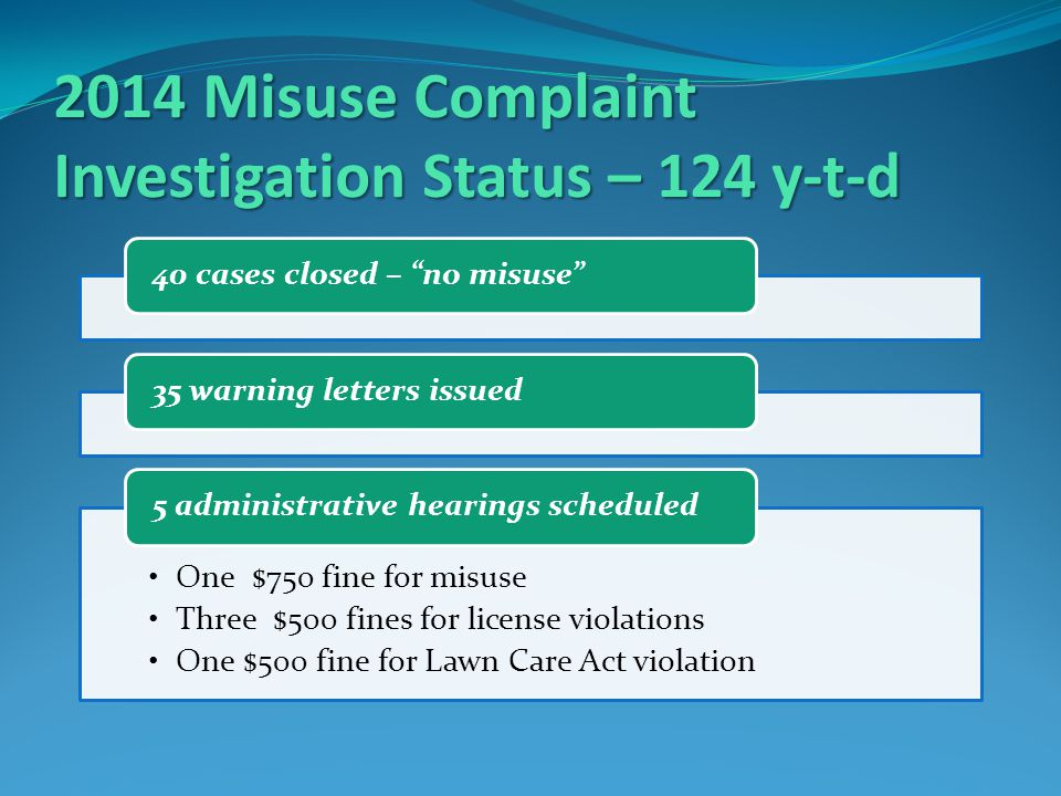 2014 Misuse Complaint Investigation Status – 124 y-t-d 40 cases closed – no misuse 35 warning letters issued One $750 fine for misuse Three $500 fines for license violations One $500 fine for Lawn Care Act violation 5 administrative hearings scheduled