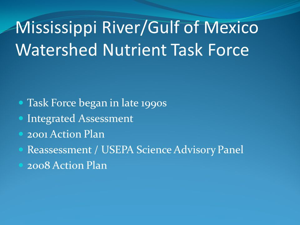 Mississippi River/Gulf of Mexico Watershed Nutrient Task Force Task Force began in late 1990s Integrated Assessment 2001 Action Plan Reassessment / USEPA Science Advisory Panel 2008 Action Plan